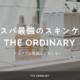 """アジアでは韓国でしか買えない!コスパ最強のスキンケアコスメ""""The Ordinary"""""""